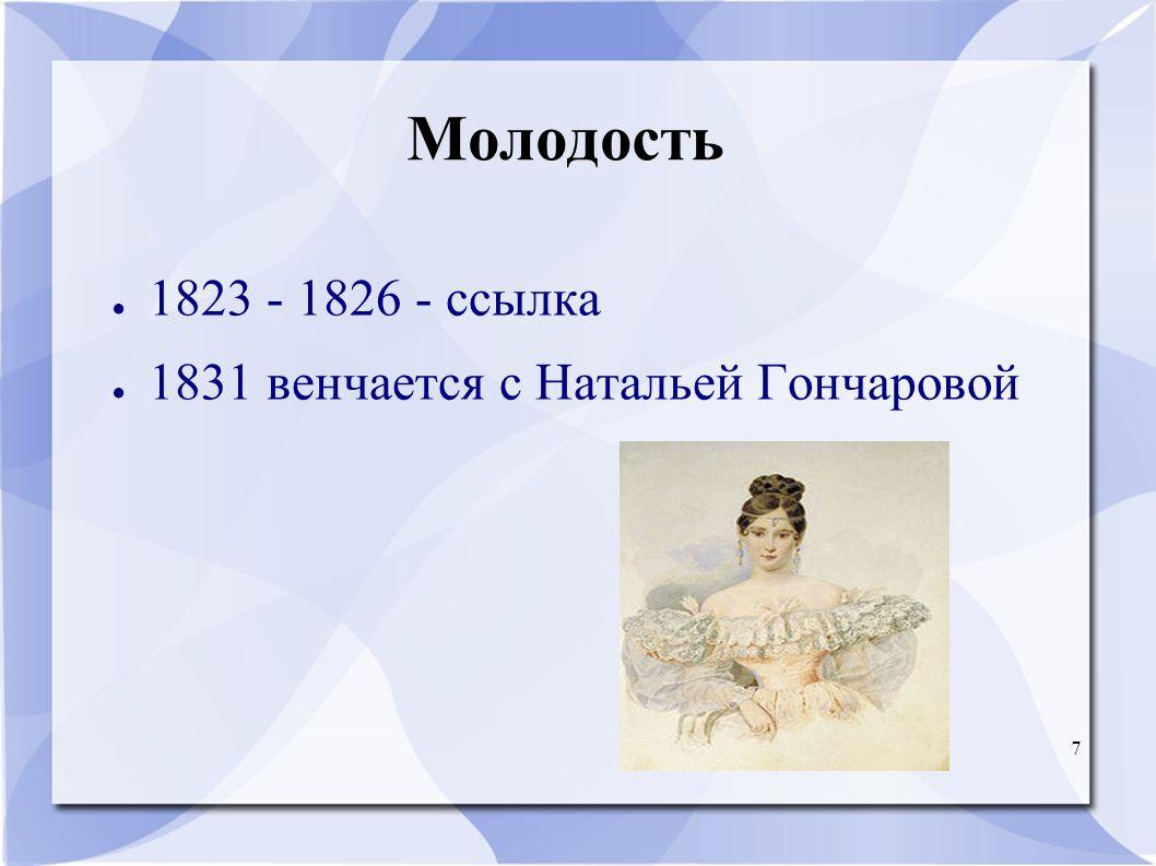 7 Молодость ● 1823 - 1826 - ссылкa ● 1831 венчается с Натальей Гончаровой