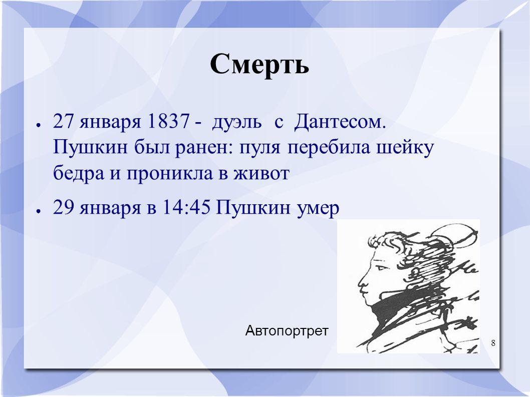 8 Смерть ● 27 января 1837 - дуэль с Дантесом. Пушкин был ранен: пуля перебила шейку бедра и проникла в живот ● 29 января в 14:45 Пушкин умер Автопортр