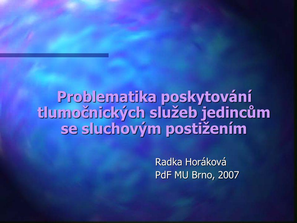 Problematika poskytování tlumočnických služeb jedincům se sluchovým postižením Problematika poskytování tlumočnických služeb jedincům se sluchovým postižením Radka Horáková Radka Horáková PdF MU Brno, 2007 PdF MU Brno, 2007
