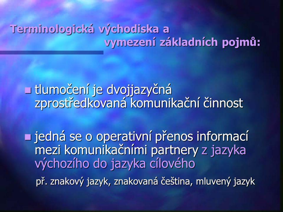 Terminologická východiska a vymezení základních pojmů: tlumočení je dvojjazyčná zprostředkovaná komunikační činnost tlumočení je dvojjazyčná zprostředkovaná komunikační činnost jedná se o operativní přenos informací mezi komunikačními partnery z jazyka výchozího do jazyka cílového jedná se o operativní přenos informací mezi komunikačními partnery z jazyka výchozího do jazyka cílového př.