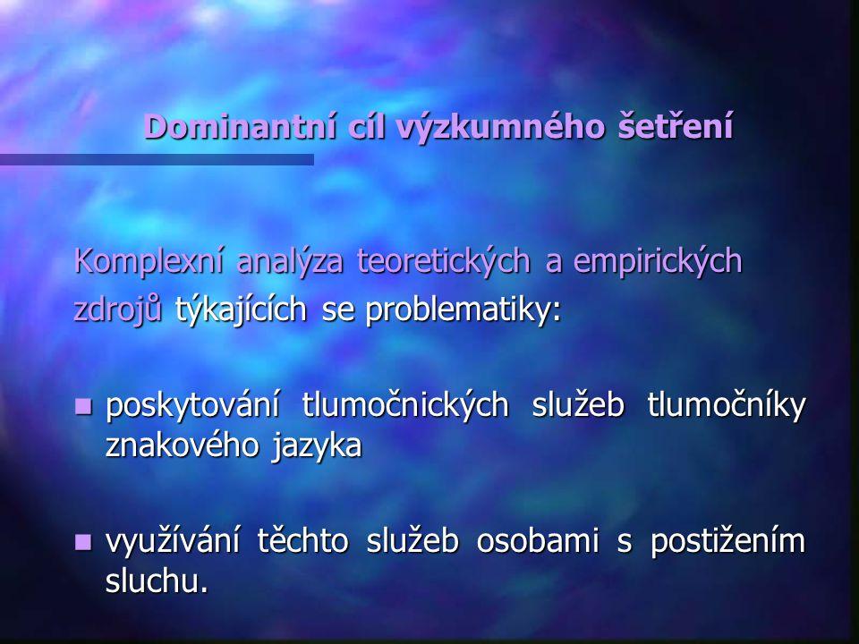 Dominantní cíl výzkumného šetření Dominantní cíl výzkumného šetření Komplexní analýza teoretických a empirických zdrojů týkajících se problematiky: poskytování tlumočnických služeb tlumočníky znakového jazyka poskytování tlumočnických služeb tlumočníky znakového jazyka využívání těchto služeb osobami s postižením sluchu.