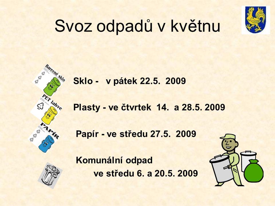 Svoz odpadů v květnu Sklo - v pátek 22.5. 2009 Plasty - ve čtvrtek 14. a 28.5. 2009 Papír - ve středu 27.5. 2009 Komunální odpad ve středu 6. a 20.5.