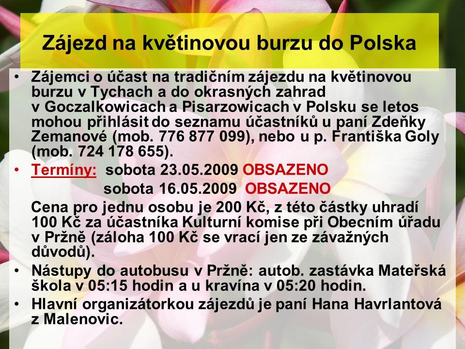 Zájezd na květinovou burzu do Polska Zájemci o účast na tradičním zájezdu na květinovou burzu v Tychach a do okrasných zahrad v Goczalkowicach a Pisarzowicach v Polsku se letos mohou přihlásit do seznamu účastníků u paní Zdeňky Zemanové (mob.
