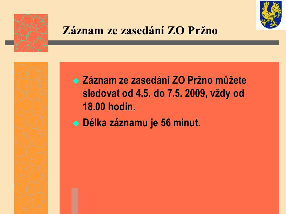 Záznam ze zasedání ZO Pržno  Záznam ze zasedání ZO Pržno můžete sledovat od 4.5. do 7.5. 2009, vždy od 18.00 hodin.  Délka záznamu je 56 minut.