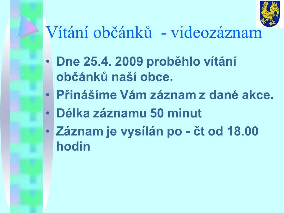 Vítání občánků - videozáznam Dne 25.4. 2009 proběhlo vítání občánků naší obce. Přinášíme Vám záznam z dané akce. Délka záznamu 50 minut Záznam je vysí