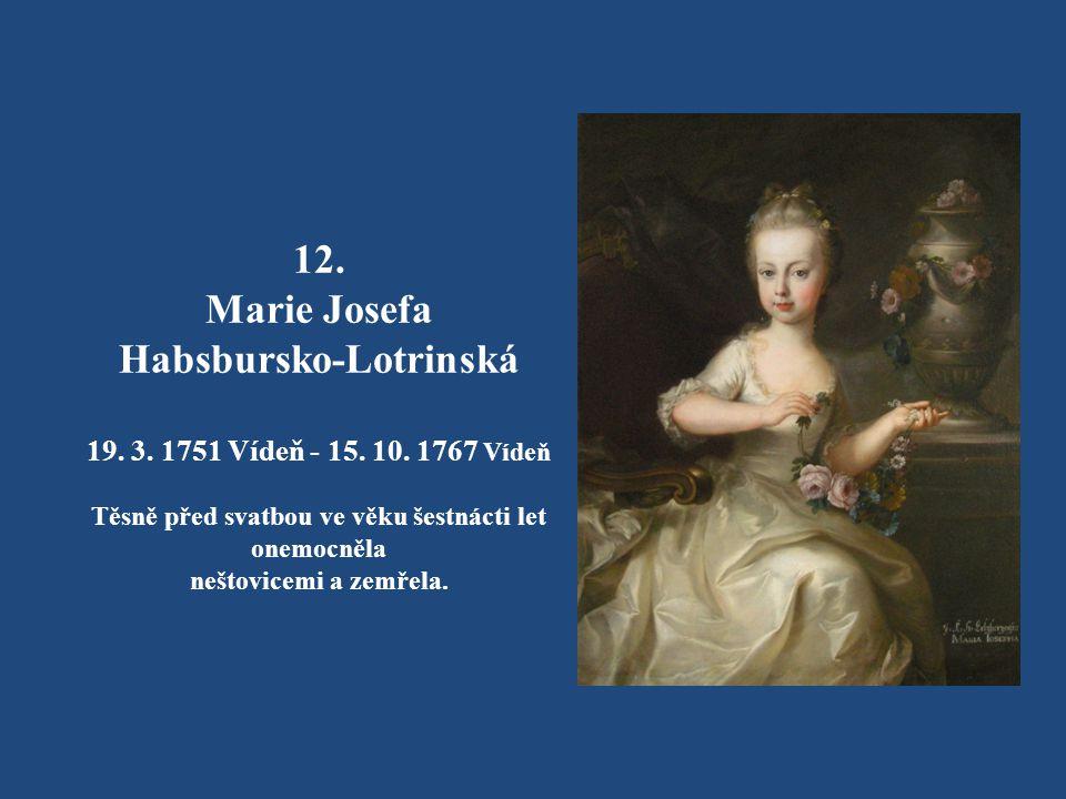 11. Johanna Gabriela Habsbursko-Lotrinská 4. 2. 1750 Vídeň – 23. 12. 1762 Vídeň V necelých třinácti letech zemřela na neštovice.