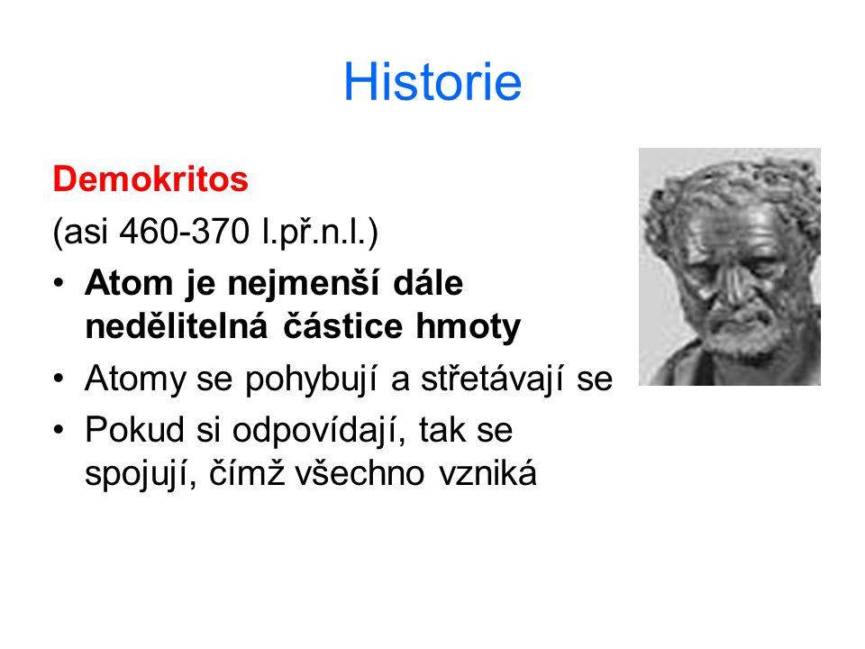 Historie Demokritos (asi 460-370 l.př.n.l.) Atom je nejmenší dále nedělitelná částice hmoty Atomy se pohybují a střetávají se Pokud si odpovídají, tak