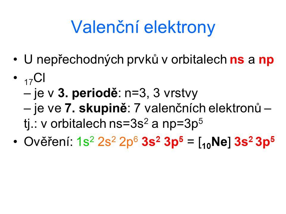 Valenční elektrony U nepřechodných prvků v orbitalech ns a np 17 Cl – je v 3. periodě: n=3, 3 vrstvy – je ve 7. skupině: 7 valenčních elektronů – tj.: