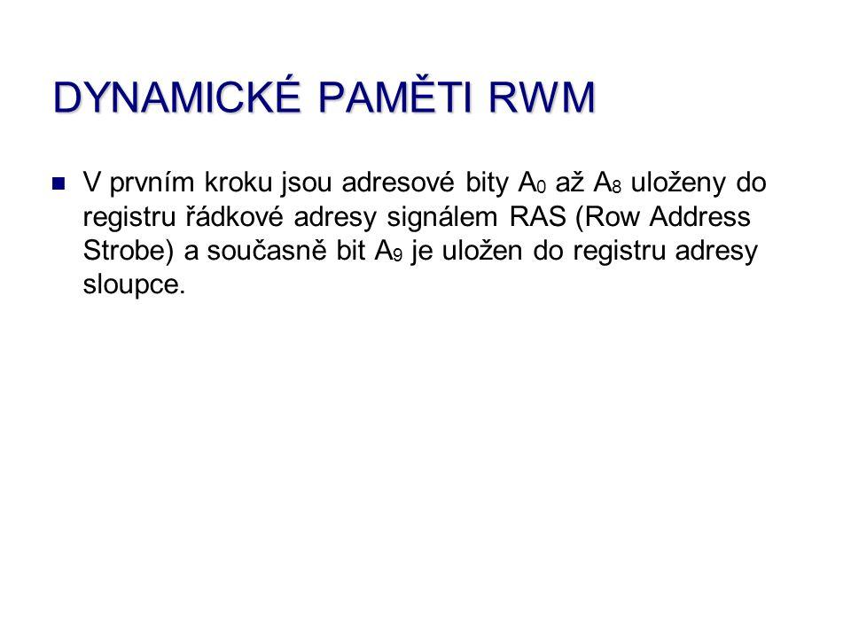 DYNAMICKÉ PAMĚTI RWM V prvním kroku jsou adresové bity A0 A0 až A8 A8 uloženy do registru řádkové adresy signálem RAS R (Row A Address S Strobe) a současně bit A9 A9 je uložen do registru adresy sloupce.