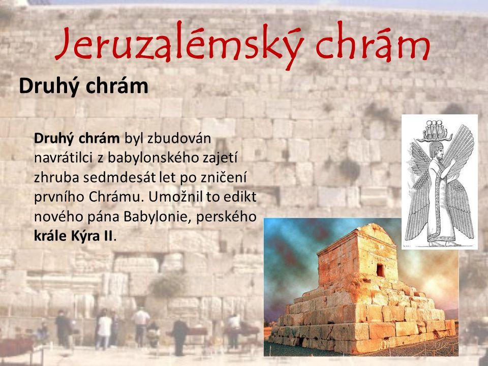 Jeruzalémský chrám Druhý chrám Druhý chrám byl zbudován navrátilci z babylonského zajetí zhruba sedmdesát let po zničení prvního Chrámu. Umožnil to ed