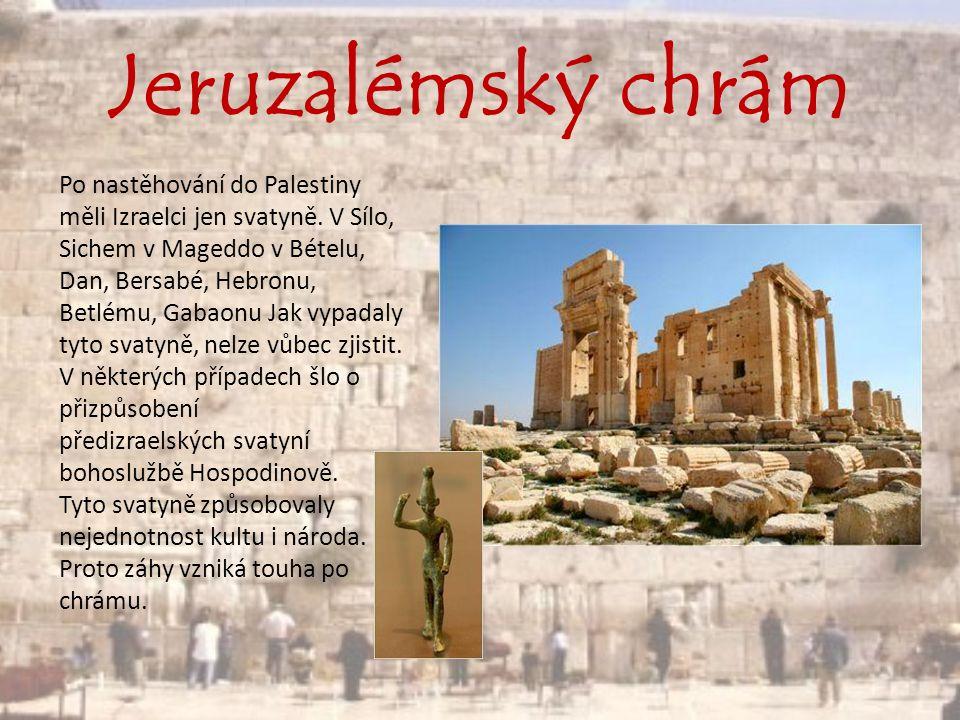 Jeruzalémský chrám Po nastěhování do Palestiny měli Izraelci jen svatyně. V Sílo, Sichem v Mageddo v Bételu, Dan, Bersabé, Hebronu, Betlému, Gabaonu J