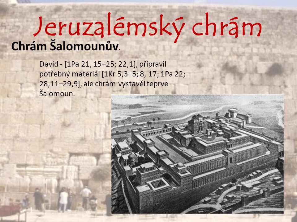Jeruzalémský chrám Chrám Šalomounův. David - [1Pa 21, 15−25; 22,1], připravil potřebný materiál [1Kr 5,3−5; 8, 17; 1Pa 22; 28,11−29,9], ale chrám vyst