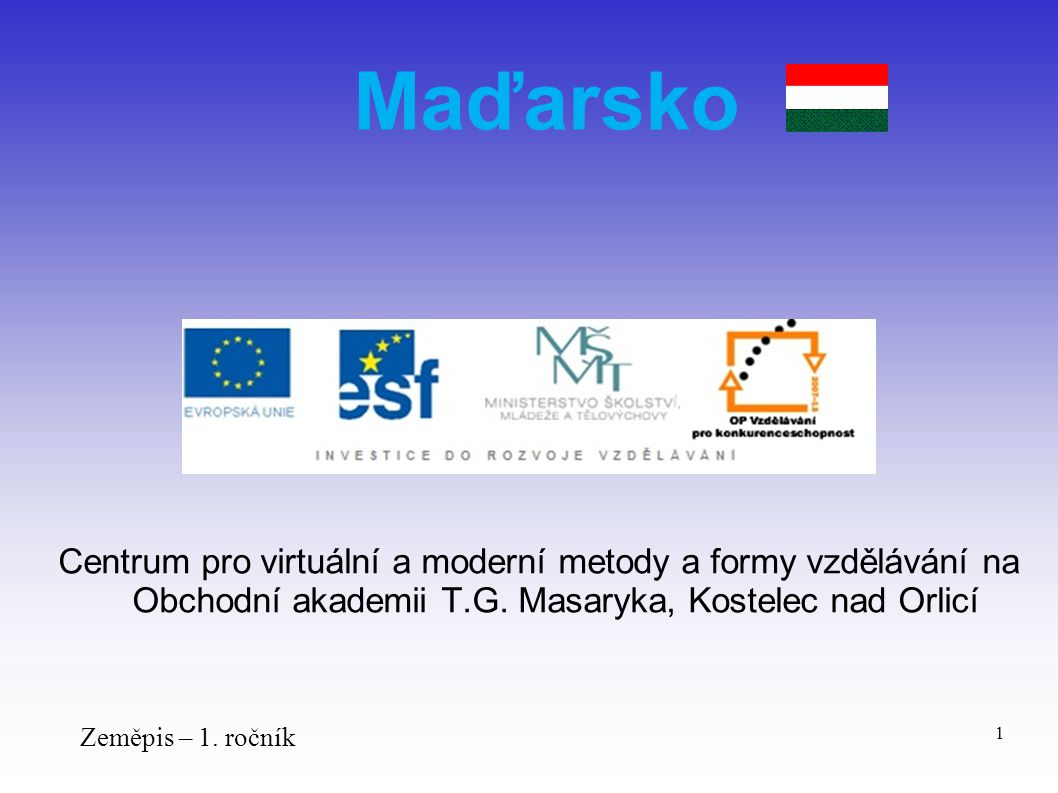 Centrum pro virtuální a moderní metody a formy vzdělávání na Obchodní akademii T.G. Masaryka, Kostelec nad Orlicí Zeměpis – 1. ročník 1 Maďarsko