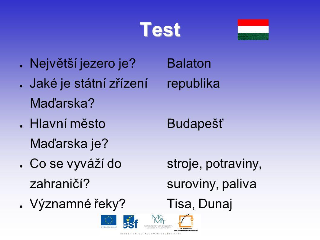 Test ● Největší jezero je? ● Jaké je státní zřízení Maďarska? ● Hlavní město Maďarska je? ● Co se vyváží do zahraničí? ● Významné řeky? Balaton republ