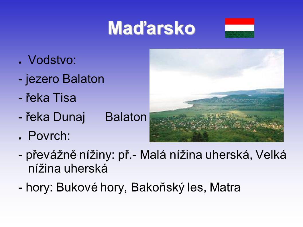 Maďarsko ● Vodstvo: - jezero Balaton - řeka Tisa - řeka Dunaj Balaton ● Povrch: - převážně nížiny: př.- Malá nížina uherská, Velká nížina uherská - ho