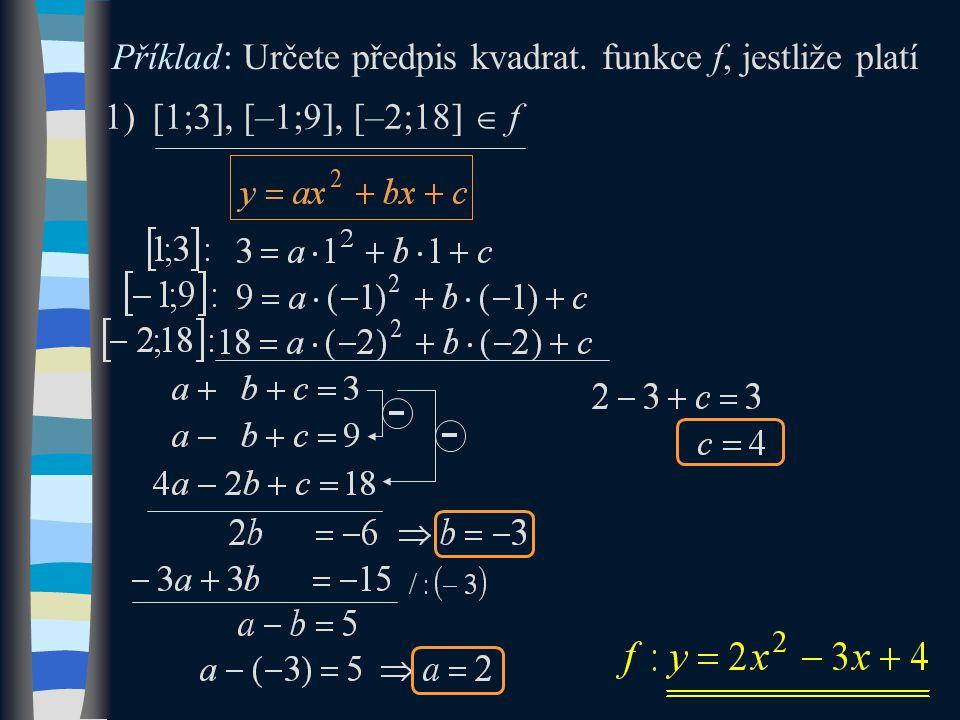 Příklad: Určete předpis kvadrat. funkce f, jestliže platí 1)[1;3], [–1;9], [–2;18]  f