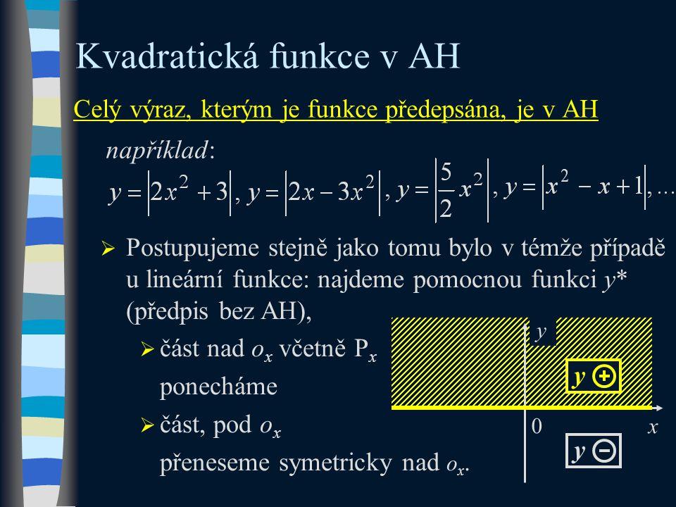 x Celý výraz, kterým je funkce předepsána, je v AH například: Kvadratická funkce v AH  Postupujeme stejně jako tomu bylo v témže případě u lineární funkce: najdeme pomocnou funkci y* (předpis bez AH),  část nad o x včetně P x ponecháme  část, pod o x přeneseme symetricky nad o x.