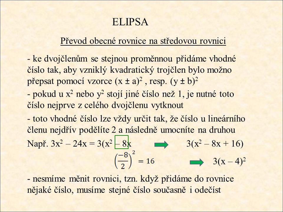 ELIPSA Převod obecné rovnice na středovou rovnici - ke dvojčlenům se stejnou proměnnou přidáme vhodné číslo tak, aby vzniklý kvadratický trojčlen bylo možno přepsat pomocí vzorce (x ± a) 2, resp.