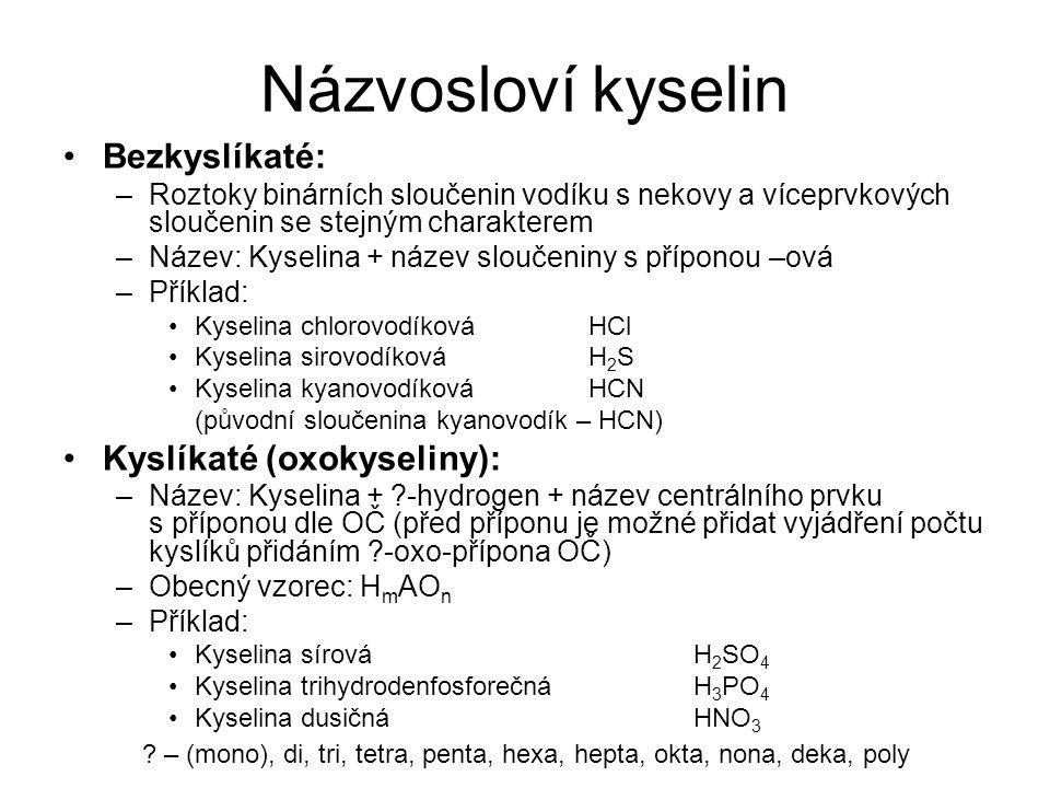 Názvosloví kyselin Bezkyslíkaté: –Roztoky binárních sloučenin vodíku s nekovy a víceprvkových sloučenin se stejným charakterem –Název: Kyselina + název sloučeniny s příponou –ová –Příklad: Kyselina chlorovodíkováHCl Kyselina sirovodíkováH 2 S Kyselina kyanovodíkováHCN (původní sloučenina kyanovodík – HCN) Kyslíkaté (oxokyseliny): –Název: Kyselina + ?-hydrogen + název centrálního prvku s příponou dle OČ (před příponu je možné přidat vyjádření počtu kyslíků přidáním ?-oxo-přípona OČ) –Obecný vzorec: H m AO n –Příklad: Kyselina sírováH 2 SO 4 Kyselina trihydrodenfosforečnáH 3 PO 4 Kyselina dusičnáHNO 3 .