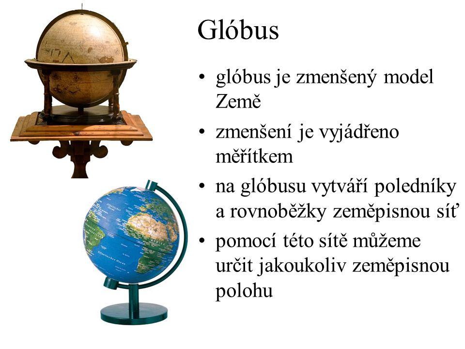 Glóbus glóbus je zmenšený model Země zmenšení je vyjádřeno měřítkem na glóbusu vytváří poledníky a rovnoběžky zeměpisnou síť pomocí této sítě můžeme určit jakoukoliv zeměpisnou polohu