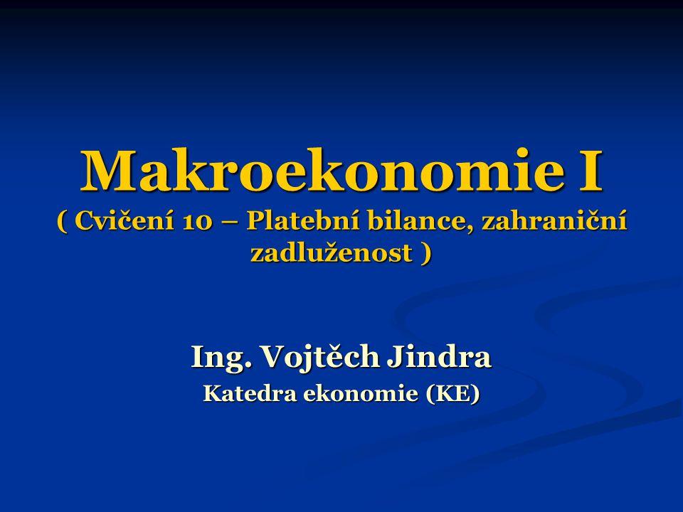 Makroekonomie I ( Cvičení 10 – Platební bilance, zahraniční zadluženost ) Ing. Vojtěch Jindra Katedra ekonomie (KE)