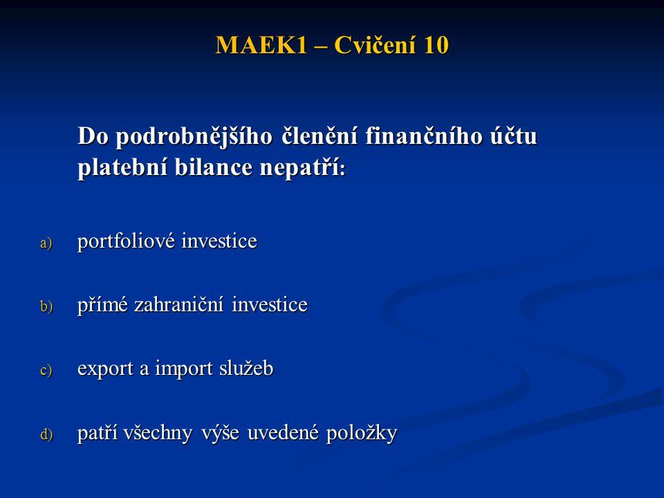 MAEK1 – Cvičení 10 Do podrobnějšího členění finančního účtu platební bilance nepatří : a) portfoliové investice b) přímé zahraniční investice c) export a import služeb d) patří všechny výše uvedené položky