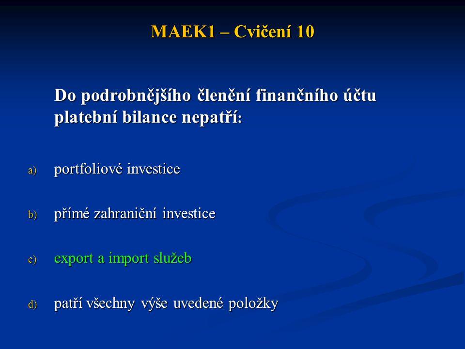 MAEK1 – Cvičení 10 Existuje-li deficit běžného účtu, musí být vždy (z důvodu účetní vyrovnanosti celkové platební bilance) finanční účet: a) v deficitu b) vyrovnaný c) v přebytku d) nelze jednoznačně určit