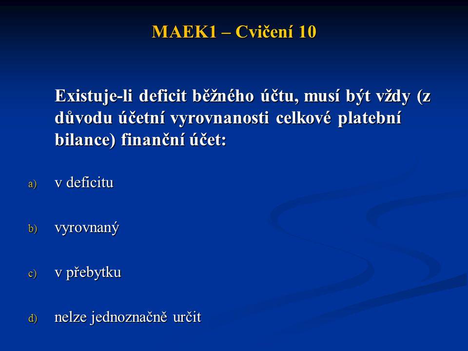 MAEK1 – Cvičení 10 Existuje-li deficit běžného účtu, musí být vždy (z důvodu účetní vyrovnanosti celkové platební bilance) finanční účet: a) v deficit