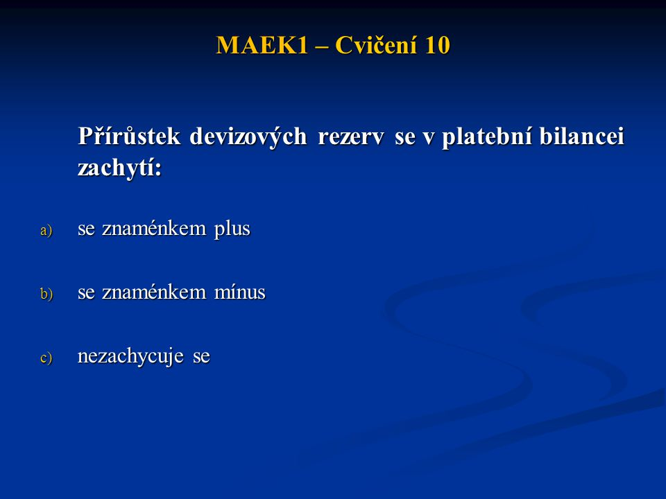 MAEK1 – Cvičení 10 Přírůstek devizových rezerv se v platební bilancei zachytí: a) se znaménkem plus b) se znaménkem mínus c) nezachycuje se