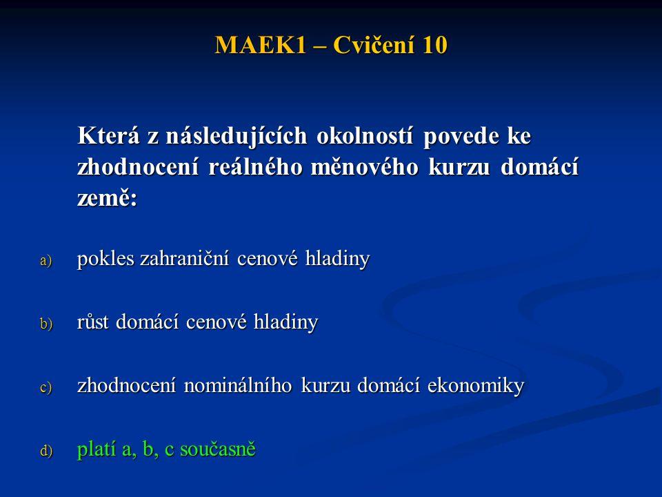 MAEK1 – Cvičení 10 Která z následujících okolností povede ke zhodnocení reálného měnového kurzu domácí země: a) pokles zahraniční cenové hladiny b) rů