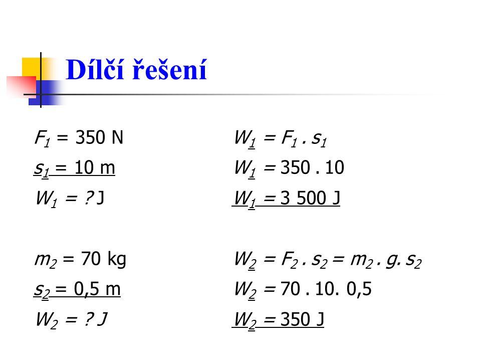 Dílčí řešení F 1 = 350 N W 1 = F 1. s 1 s 1 = 10 m W 1 = 350. 10 W 1 = ? J W 1 = 3 500 J m 2 = 70 kg W 2 = F 2. s 2 = m 2. g. s 2 s 2 = 0,5 m W 2 = 70