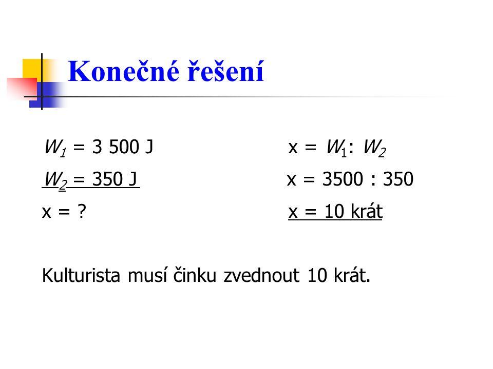 Konečné řešení W 1 = 3 500 J x = W 1 : W 2 W 2 = 350 J x = 3500 : 350 x = ? x = 10 krát Kulturista musí činku zvednout 10 krát.