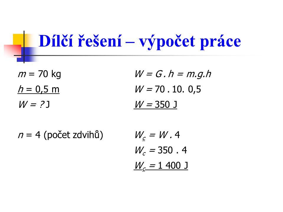 Dílčí řešení – výpočet práce m = 70 kg W = G. h = m.g.h h = 0,5 m W = 70. 10. 0,5 W = ? J W = 350 J n = 4 (počet zdvihů) W c = W. 4 W c = 350. 4 W c =