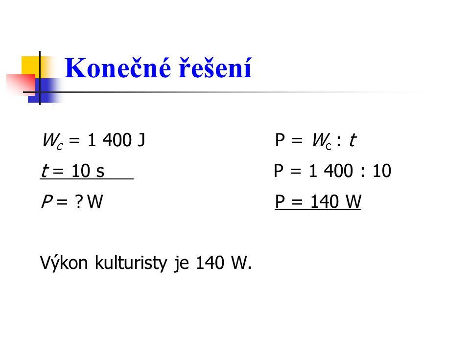 Konečné řešení W c = 1 400 J P = W c : t t = 10 s P = 1 400 : 10 P = W P = 140 W Výkon kulturisty je 140 W.