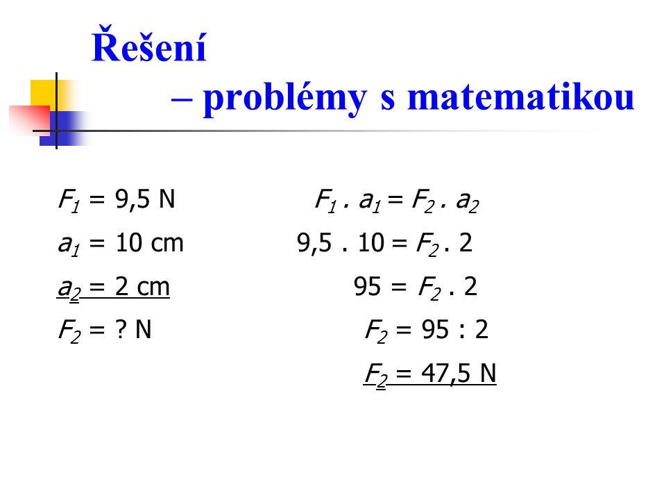 Řešení – problémy s matematikou F 1 = 9,5 N F 1. a 1 = F 2. a 2 a 1 = 10 cm 9,5. 10 = F 2. 2 a 2 = 2 cm 95 = F 2. 2 F 2 = ? N F 2 = 95 : 2 F 2 = 47,5
