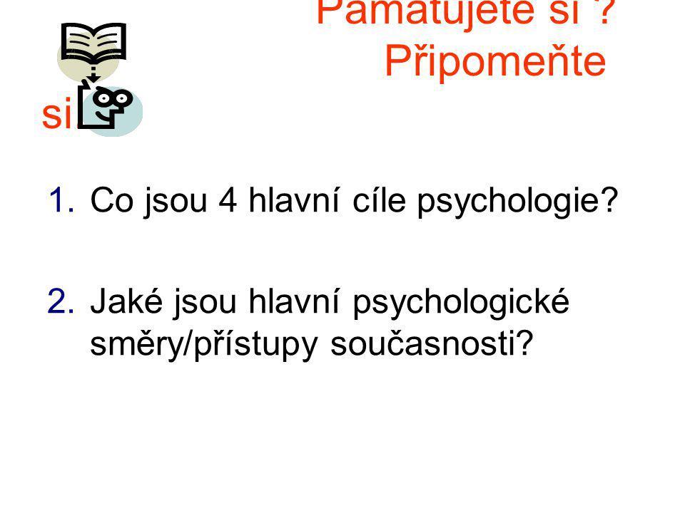Pamatujete si .Připomeňte si. 1.Co jsou 4 hlavní cíle psychologie.