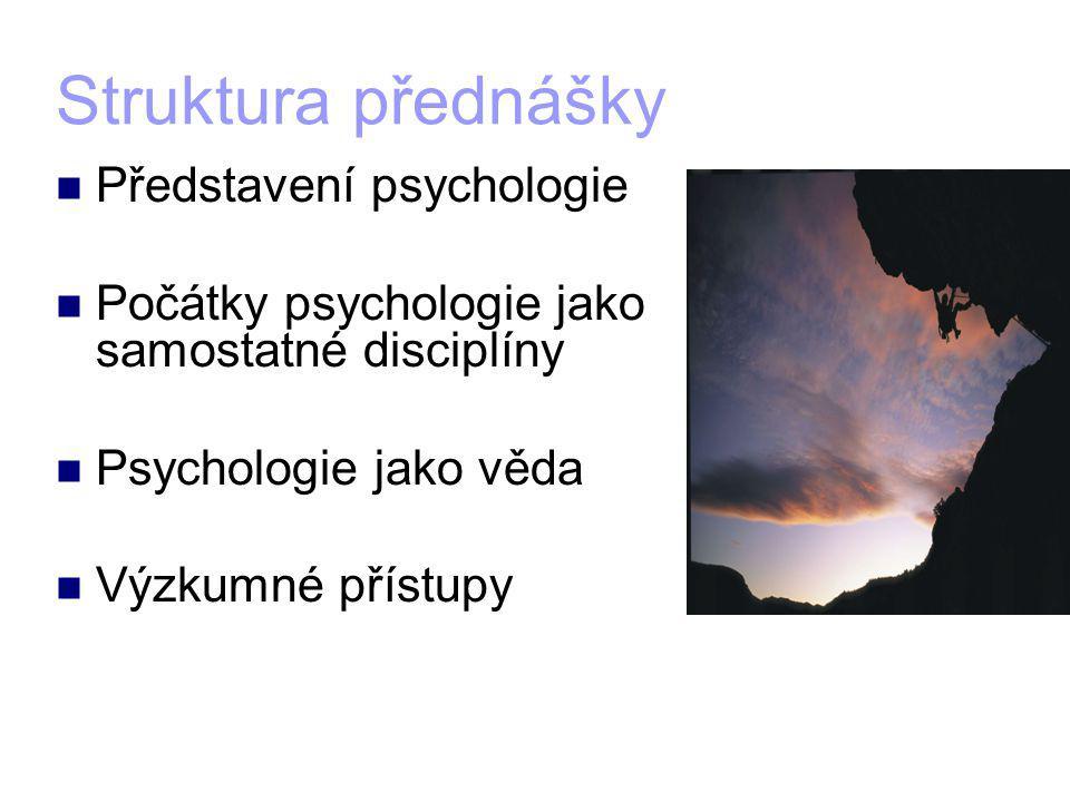 Struktura přednášky Představení psychologie Počátky psychologie jako samostatné disciplíny Psychologie jako věda Výzkumné přístupy