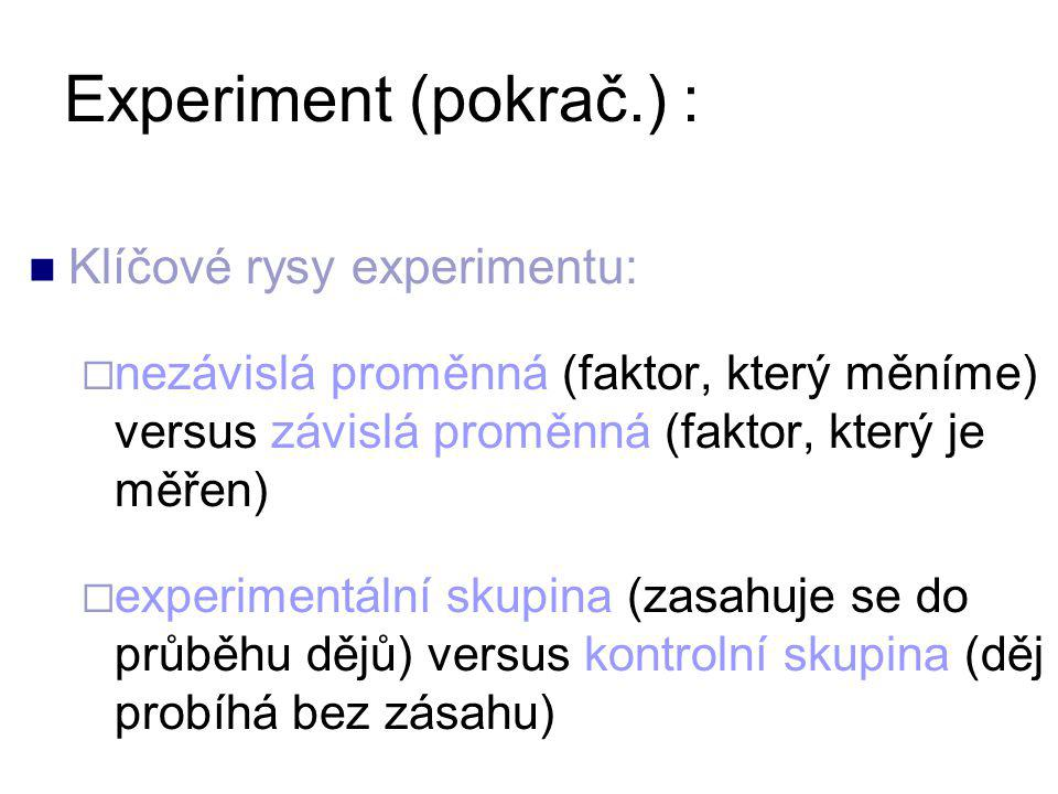 Klíčové rysy experimentu:  nezávislá proměnná (faktor, který měníme) versus závislá proměnná (faktor, který je měřen)  experimentální skupina (zasahuje se do průběhu dějů) versus kontrolní skupina (děj probíhá bez zásahu) Experiment (pokrač.) :