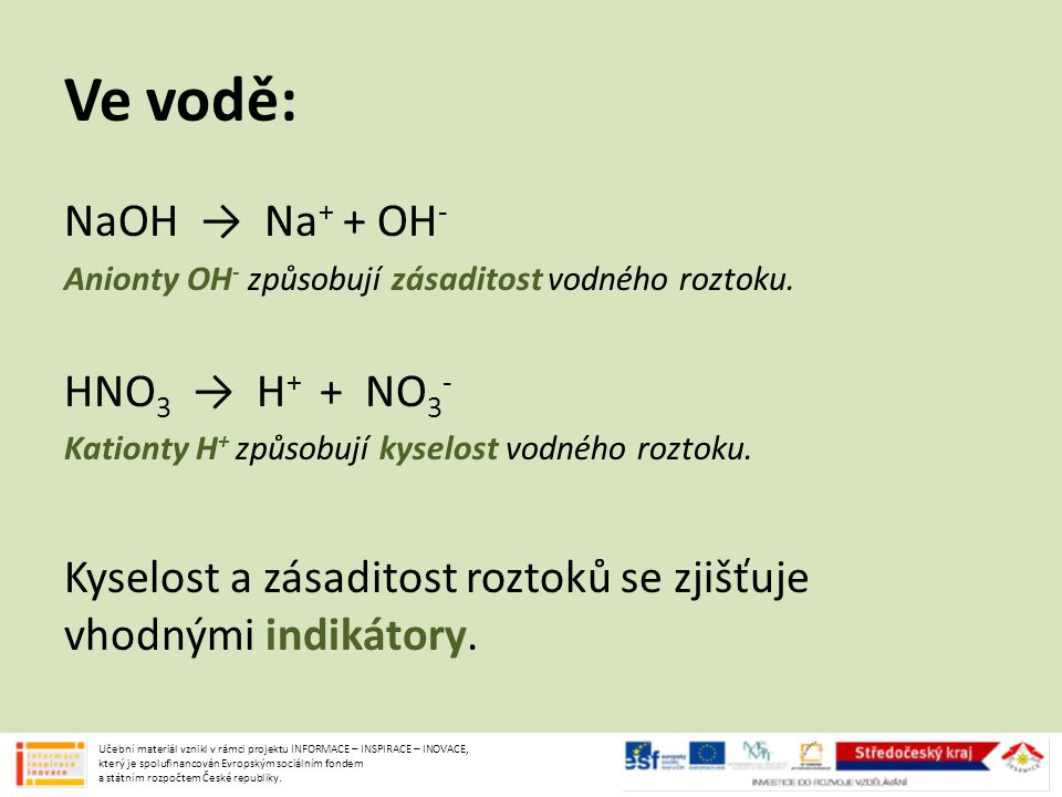 Ve vodě: NaOH → Na + + OH - Anionty OH - způsobují zásaditost vodného roztoku. HNO 3 → H + + NO 3 - Kationty H + způsobují kyselost vodného roztoku. K
