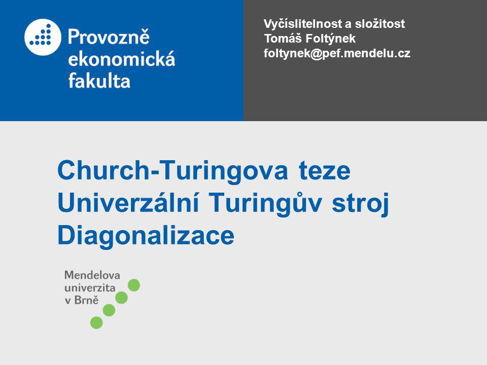 Vyčíslitelnost a složitost Tomáš Foltýnek foltynek@pef.mendelu.cz Church-Turingova teze Univerzální Turingův stroj Diagonalizace