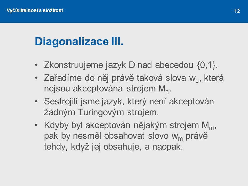 Vyčíslitelnost a složitost 12 Diagonalizace III. Zkonstruujeme jazyk D nad abecedou {0,1}. Zařadíme do něj právě taková slova w d, která nejsou akcept