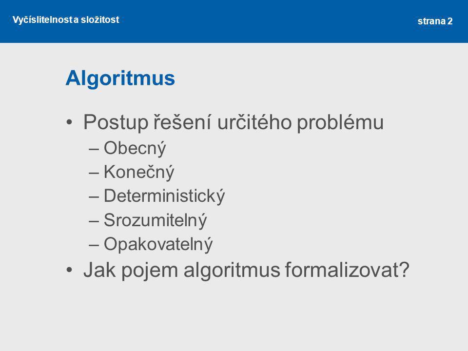 Vyčíslitelnost a složitost Algoritmus Postup řešení určitého problému –Obecný –Konečný –Deterministický –Srozumitelný –Opakovatelný Jak pojem algoritm