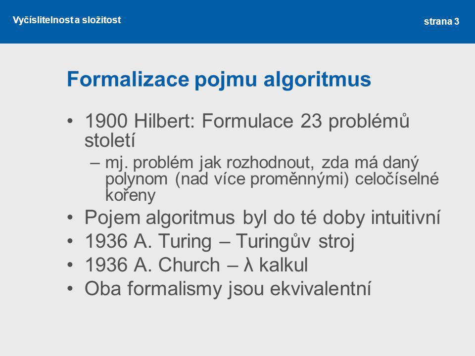 Vyčíslitelnost a složitost Formalizace pojmu algoritmus 1900 Hilbert: Formulace 23 problémů století –mj. problém jak rozhodnout, zda má daný polynom (
