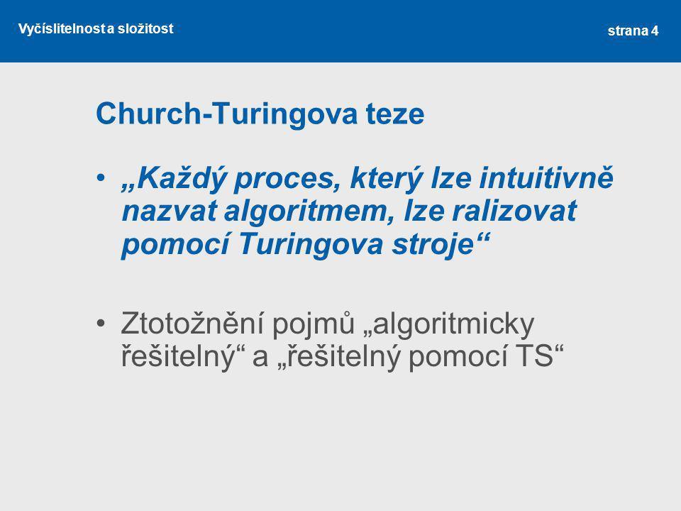 """Vyčíslitelnost a složitost Church-Turingova teze """"Každý proces, který lze intuitivně nazvat algoritmem, lze ralizovat pomocí Turingova stroje"""" Ztotožn"""