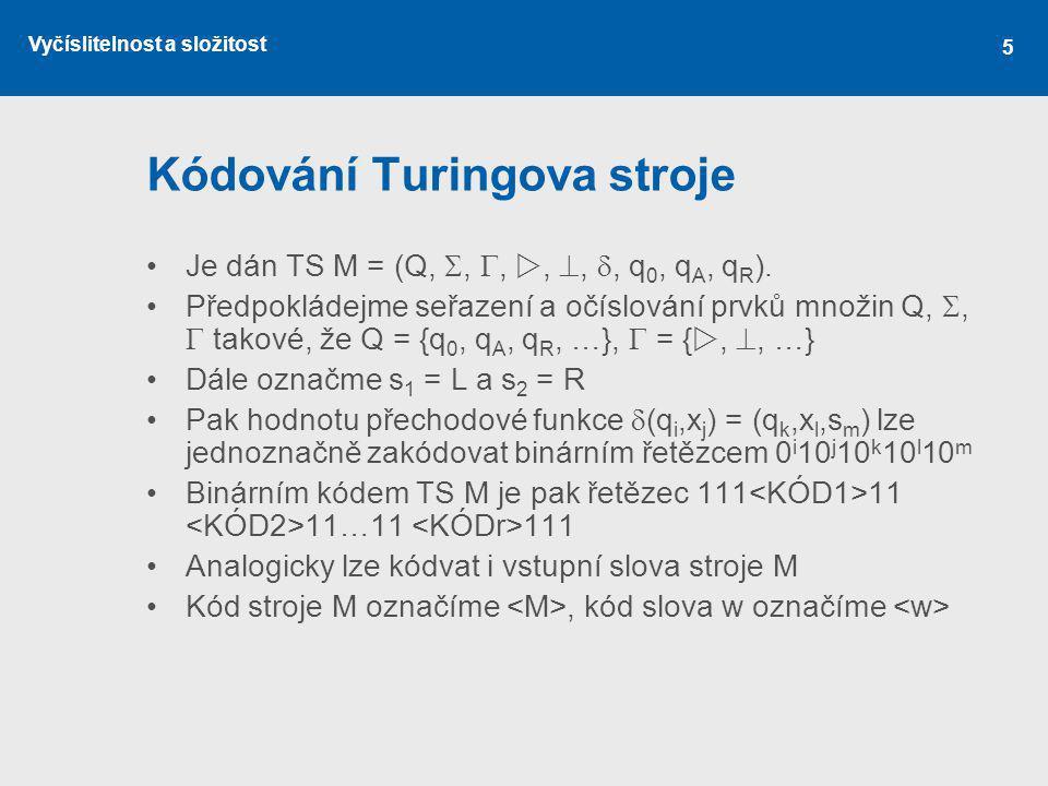 Vyčíslitelnost a složitost 5 Kódování Turingova stroje Je dán TS M = (Q, , , , , , q 0, q A, q R ). Předpokládejme seřazení a očíslování prvků mn