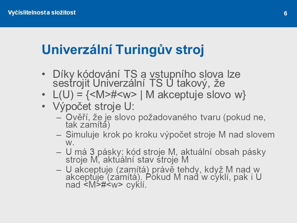 Vyčíslitelnost a složitost 6 Univerzální Turingův stroj Díky kódování TS a vstupního slova lze sestrojit Univerzální TS U takový, že L(U) = { # | M ak