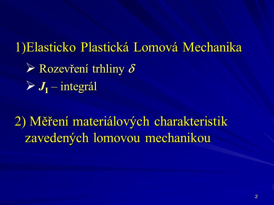 2 1)Elasticko Plastická Lomová Mechanika  Rozevření trhliny   – integrál  J I – integrál 2) Měření materiálových charakteristik zavedených lomovou