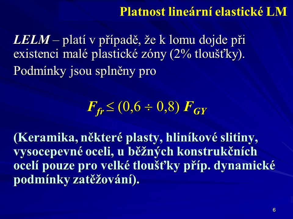 6 LELM – platí v případě, že k lomu dojde při existenci malé plastické zóny (2% tloušťky). Podmínky jsou splněny pro F fr  (0,6  0,8) F GY (Keramika