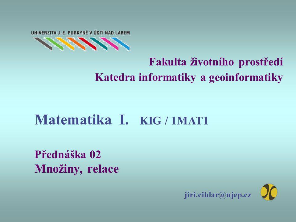 Fakulta životního prostředí Katedra informatiky a geoinformatiky Přednáška 02 Množiny, relace jiri.cihlar@ujep.cz Matematika I. KIG / 1MAT1