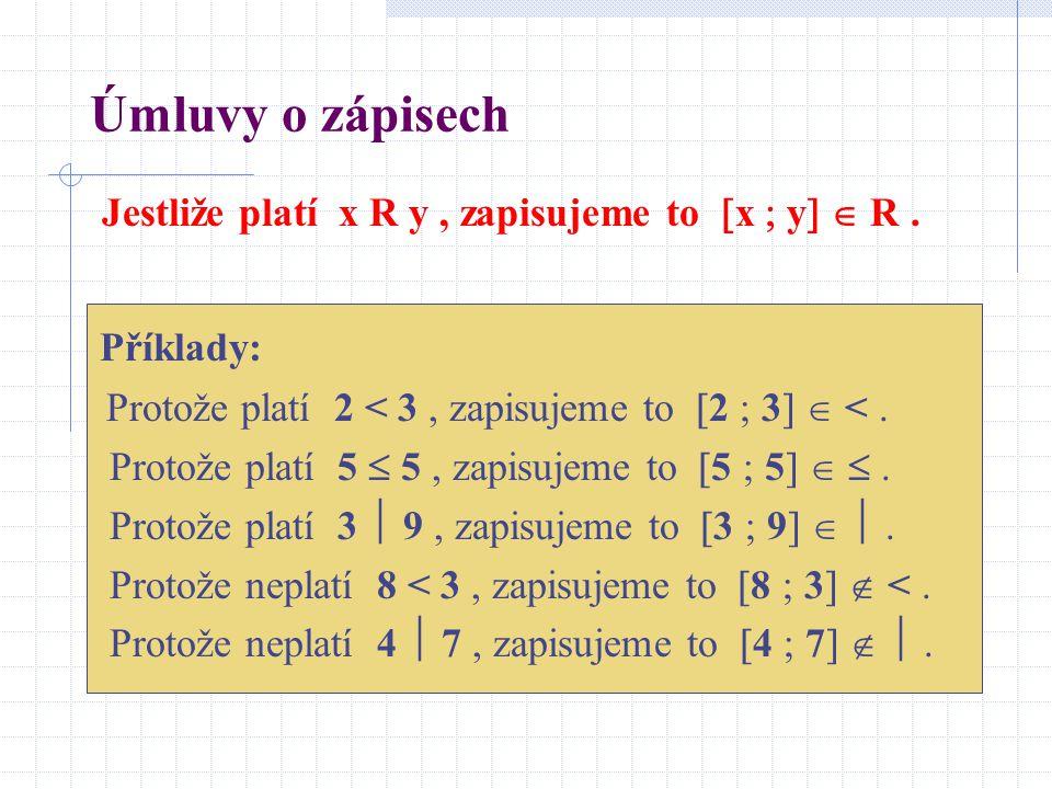 Úmluvy o zápisech Jestliže platí x R y, zapisujeme to  x  y   R. Příklady: Protože platí 2 < 3, zapisujeme to  2  3   <. Protože platí 5  5,